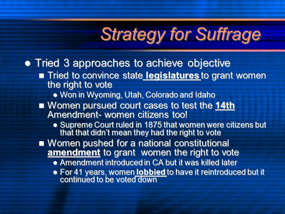 Strategy for Suffrage Tried 3 approaches to achieve objective Tried to convince state legislatures to grant women the right to vote Won in Wyoming, Utah, Colorado and Idaho Women pursued court cases to test the 14th Amendment- women citizens too.
