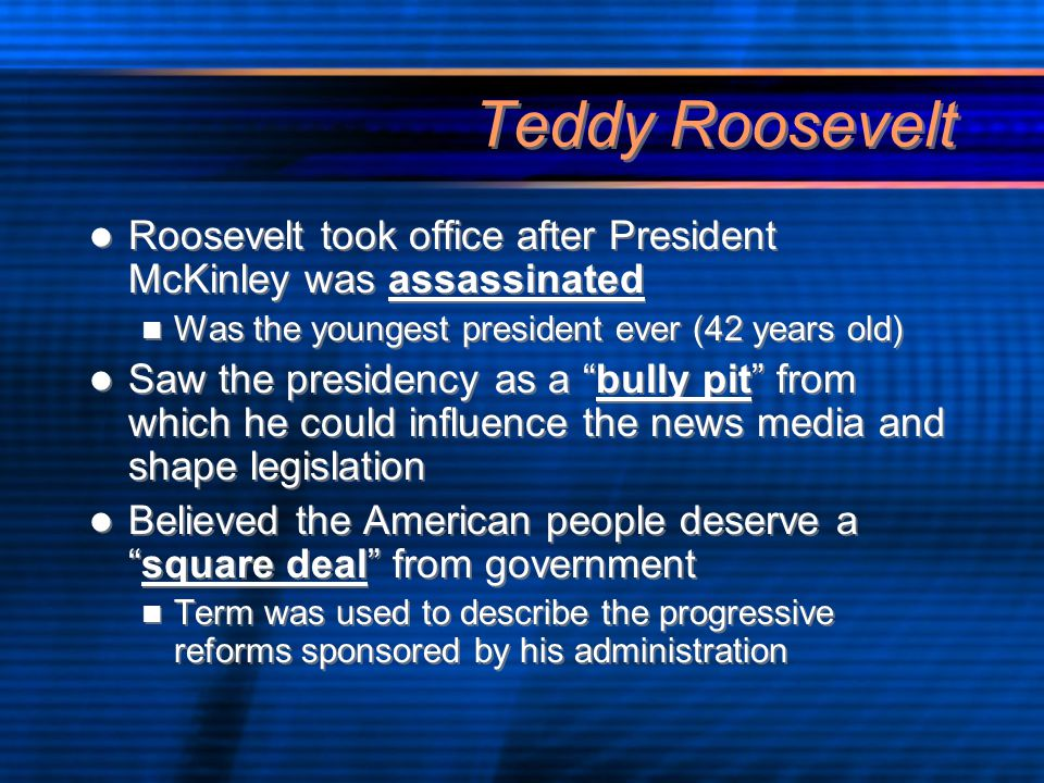 Teddy Roosevelt Roosevelt took office after President McKinley was assassinated Was the youngest president ever (42 years old) Saw the presidency as a bully pit from which he could influence the news media and shape legislation Believed the American people deserve a square deal from government Term was used to describe the progressive reforms sponsored by his administration Roosevelt took office after President McKinley was assassinated Was the youngest president ever (42 years old) Saw the presidency as a bully pit from which he could influence the news media and shape legislation Believed the American people deserve a square deal from government Term was used to describe the progressive reforms sponsored by his administration