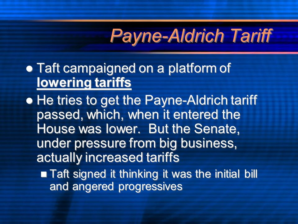 Payne-Aldrich Tariff Taft campaigned on a platform of lowering tariffs He tries to get the Payne-Aldrich tariff passed, which, when it entered the House was lower.