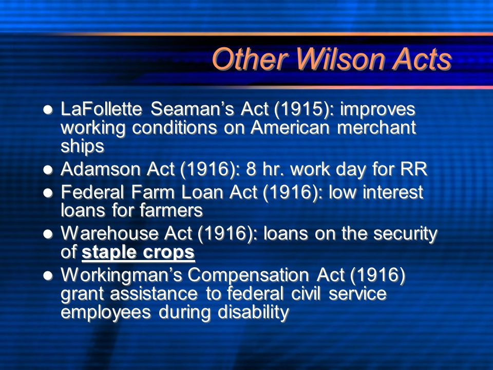 Other Wilson Acts LaFollette Seaman's Act (1915): improves working conditions on American merchant ships Adamson Act (1916): 8 hr.
