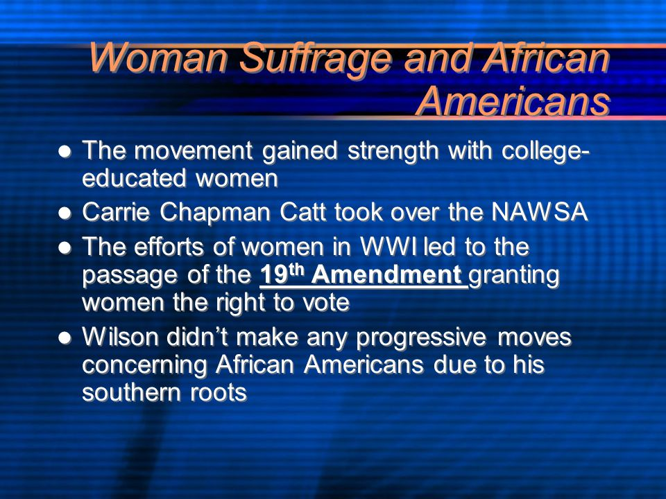Woman Suffrage and African Americans The movement gained strength with college- educated women Carrie Chapman Catt took over the NAWSA The efforts of women in WWI led to the passage of the 19 th Amendment granting women the right to vote Wilson didn't make any progressive moves concerning African Americans due to his southern roots The movement gained strength with college- educated women Carrie Chapman Catt took over the NAWSA The efforts of women in WWI led to the passage of the 19 th Amendment granting women the right to vote Wilson didn't make any progressive moves concerning African Americans due to his southern roots