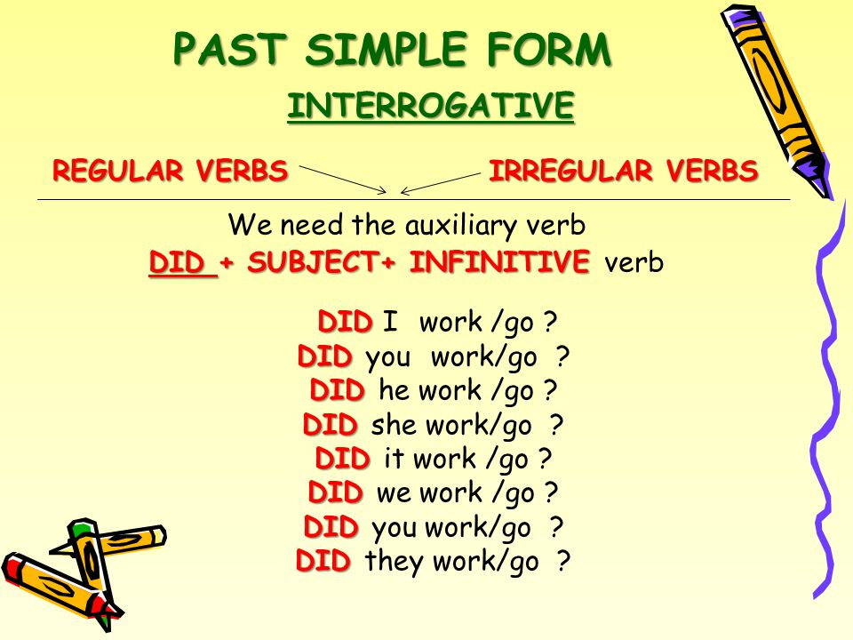 PAST SIMPLE FORM REGULAR VERBS IRREGULAR VERBS INTERROGATIVE We need the auxiliary verb DID + SUBJECT+ INFINITIVE DID + SUBJECT+ INFINITIVE verb DID DID I work /go .