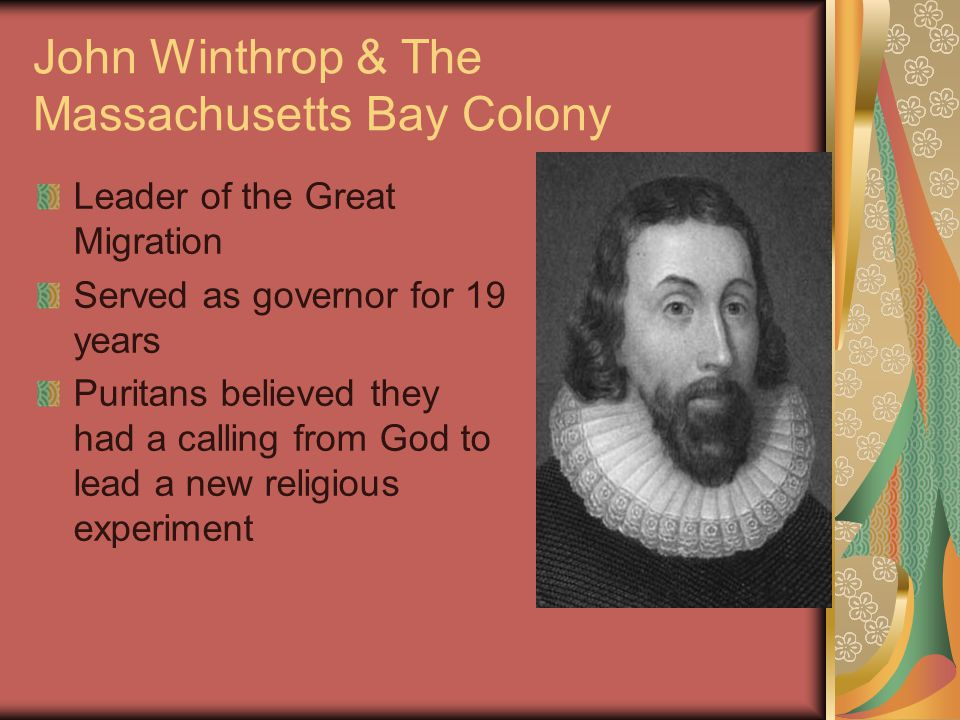 John Winthrop & The Massachusetts Bay Colony Leader of the Great Migration Served as governor for 19 years Puritans believed they had a calling from God to lead a new religious experiment