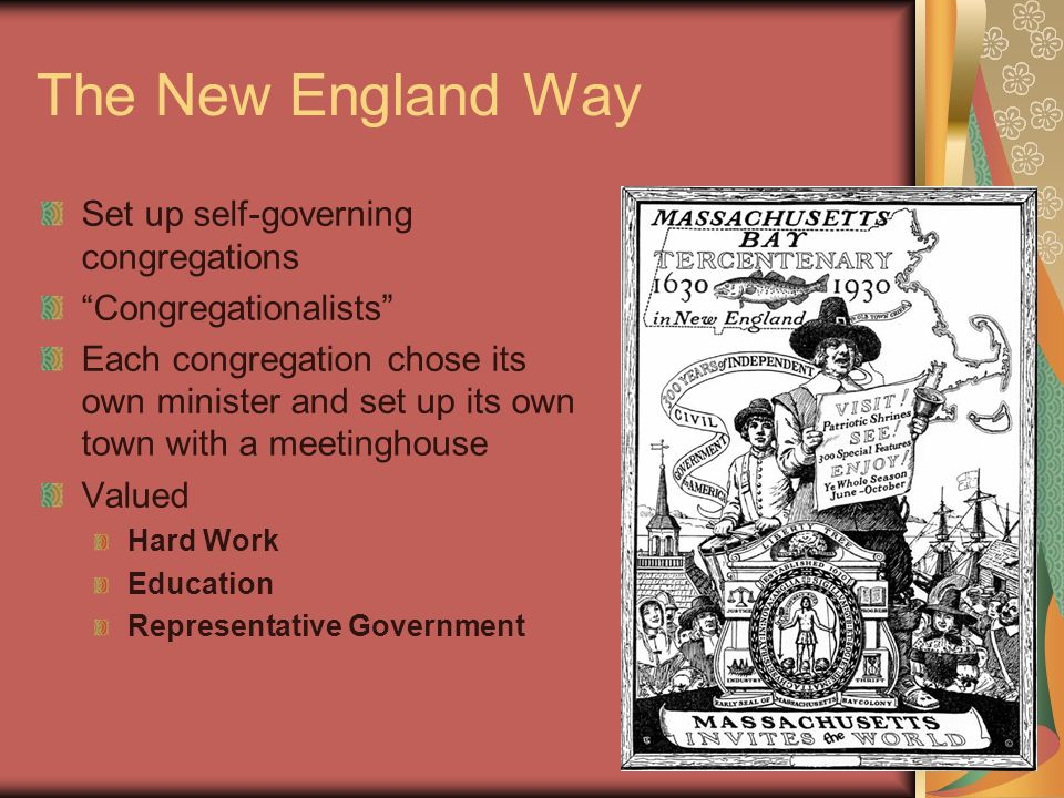 The New England Way Set up self-governing congregations Congregationalists Each congregation chose its own minister and set up its own town with a meetinghouse Valued Hard Work Education Representative Government
