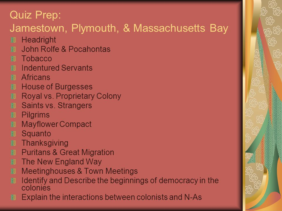 Quiz Prep: Jamestown, Plymouth, & Massachusetts Bay Headright John Rolfe & Pocahontas Tobacco Indentured Servants Africans House of Burgesses Royal vs.
