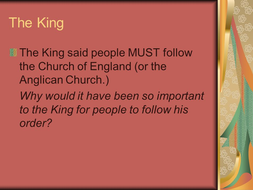 The King The King said people MUST follow the Church of England (or the Anglican Church.) Why would it have been so important to the King for people to follow his order