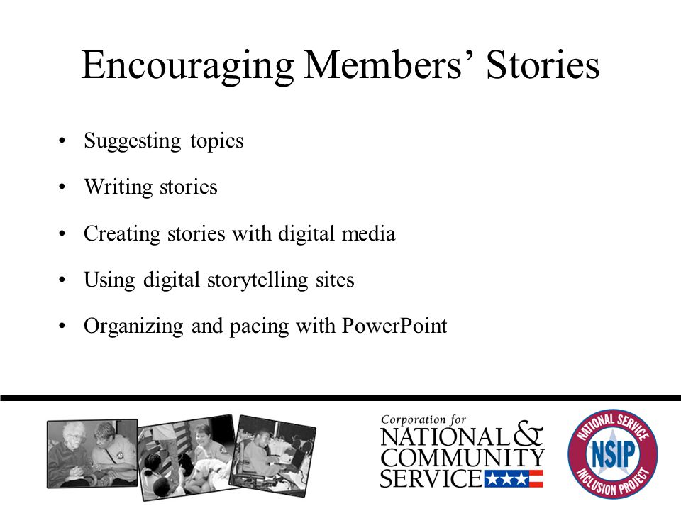 Encouraging Members' Stories Suggesting topics Writing stories Creating stories with digital media Using digital storytelling sites Organizing and pacing with PowerPoint
