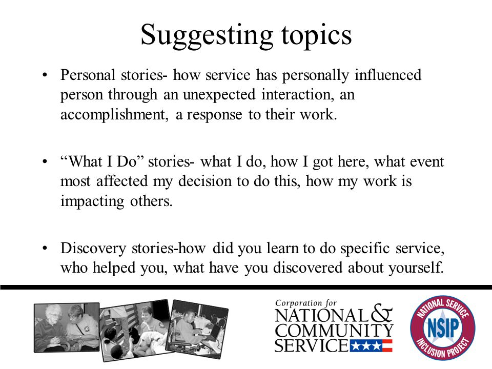 Suggesting topics Personal stories- how service has personally influenced person through an unexpected interaction, an accomplishment, a response to their work.