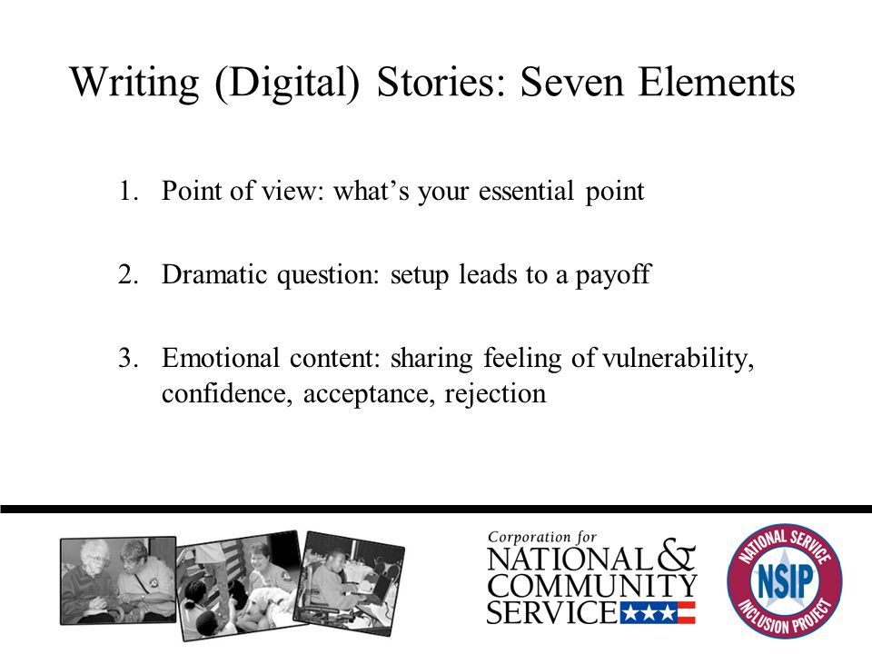 Writing (Digital) Stories: Seven Elements 1.Point of view: what's your essential point 2.Dramatic question: setup leads to a payoff 3.Emotional content: sharing feeling of vulnerability, confidence, acceptance, rejection