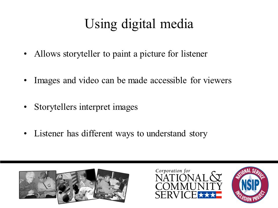 Using digital media Allows storyteller to paint a picture for listener Images and video can be made accessible for viewers Storytellers interpret images Listener has different ways to understand story