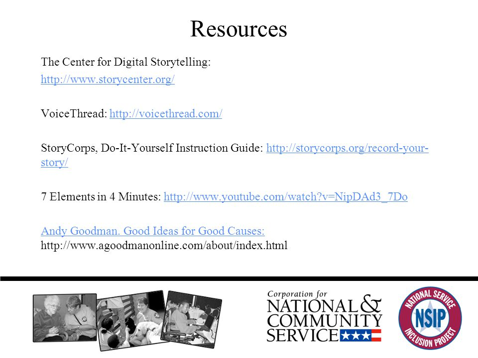 Resources The Center for Digital Storytelling: http://www.storycenter.org/ VoiceThread: http://voicethread.com/ StoryCorps, Do-It-Yourself Instruction Guide: http://storycorps.org/record-your- story/ 7 Elements in 4 Minutes: http://www.youtube.com/watch?v=NipDAd3_7Do Andy Goodman.
