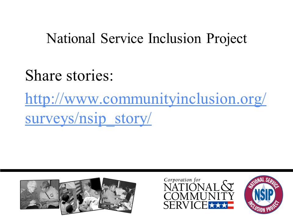National Service Inclusion Project Share stories: http://www.communityinclusion.org/ surveys/nsip_story/