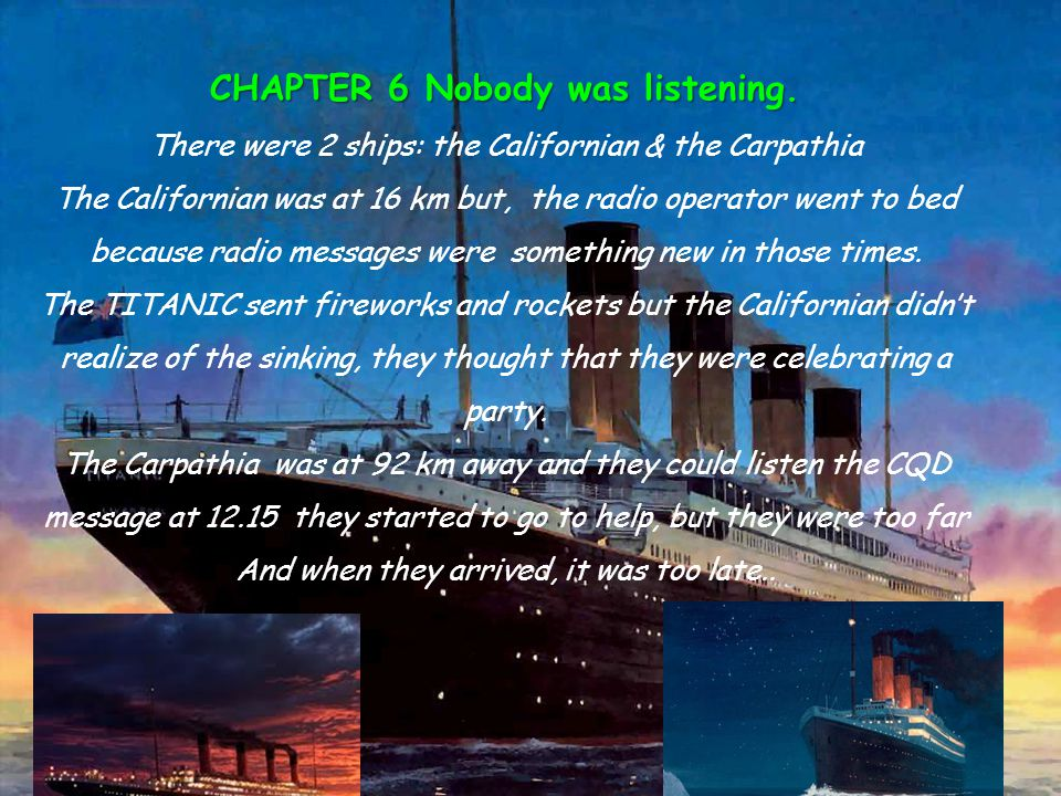 Chapter 7- Into the Lifeboats The Titanic had 20 lifeboats to save 1,178 people In TheTitanic there were 2,224 people The officers helped with the life jackets The first to be saved were: 1 st class, women and children From the 20 lifeboats only 18 went into the sea.
