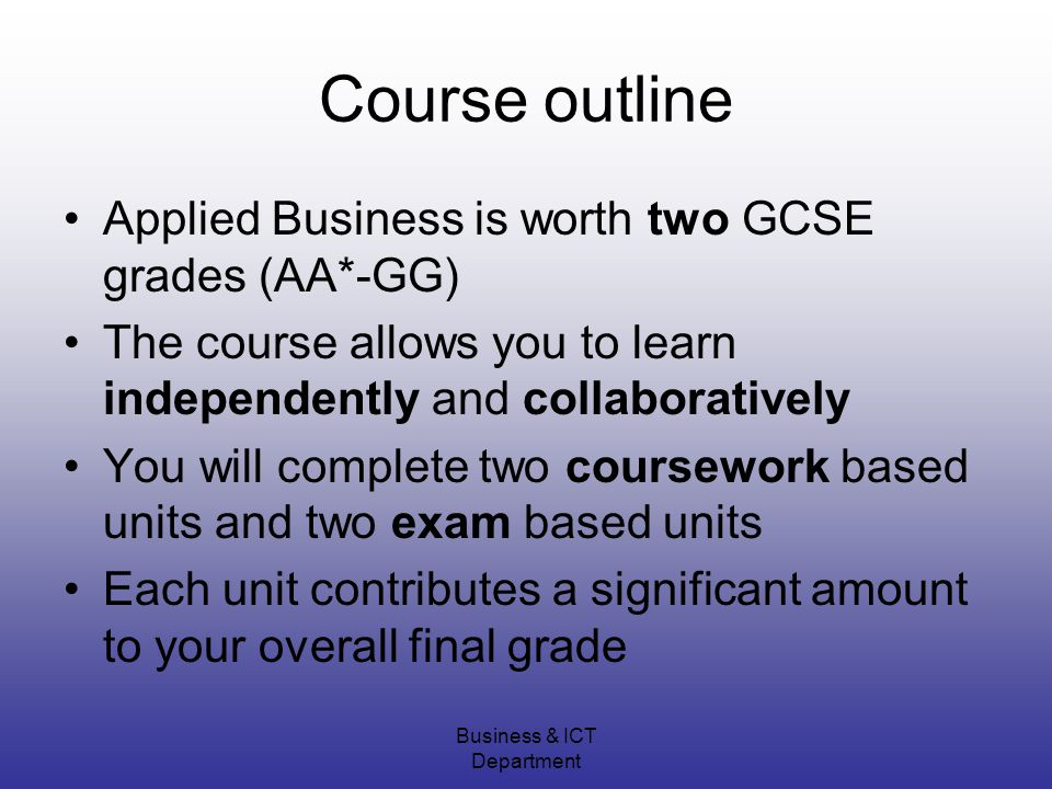 Business & ICT Department Course outline Applied Business is worth two GCSE grades (AA*-GG) The course allows you to learn independently and collaboratively You will complete two coursework based units and two exam based units Each unit contributes a significant amount to your overall final grade