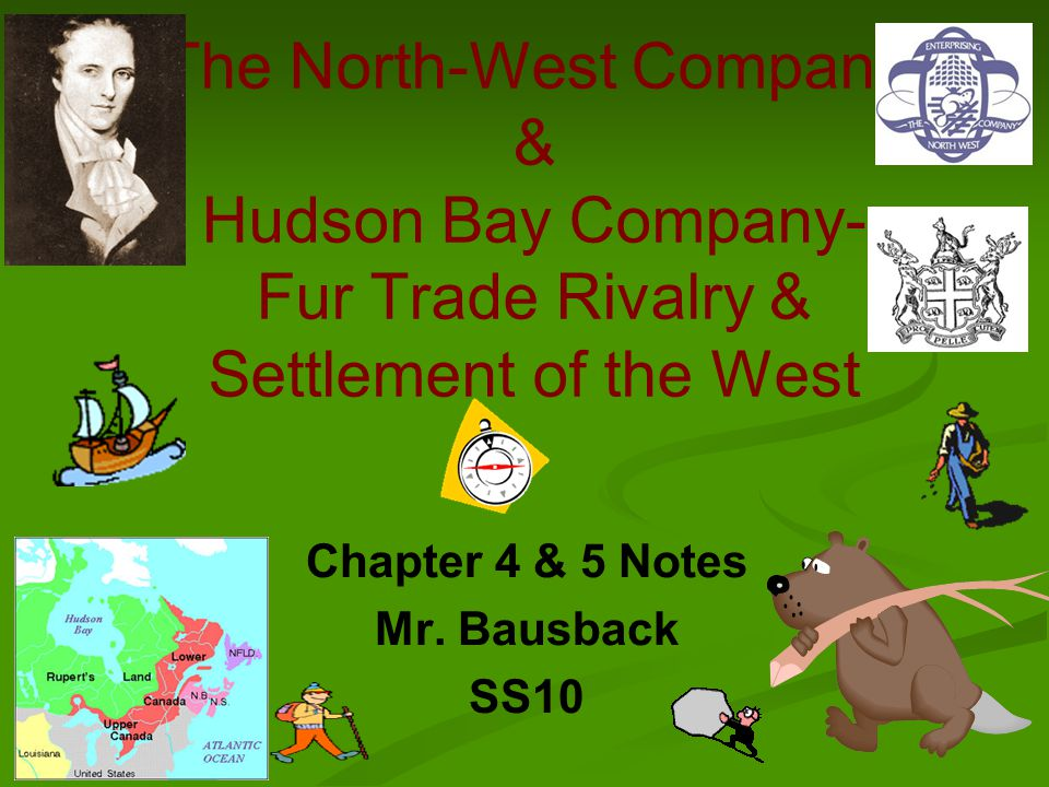 The North-West Company & Hudson Bay Company- Fur Trade Rivalry & Settlement of the West Chapter 4 & 5 Notes Mr.
