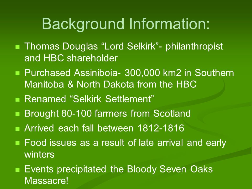 Background Information: Thomas Douglas Lord Selkirk - philanthropist and HBC shareholder Purchased Assiniboia- 300,000 km2 in Southern Manitoba & North Dakota from the HBC Renamed Selkirk Settlement Brought 80-100 farmers from Scotland Arrived each fall between 1812-1816 Food issues as a result of late arrival and early winters Events precipitated the Bloody Seven Oaks Massacre!