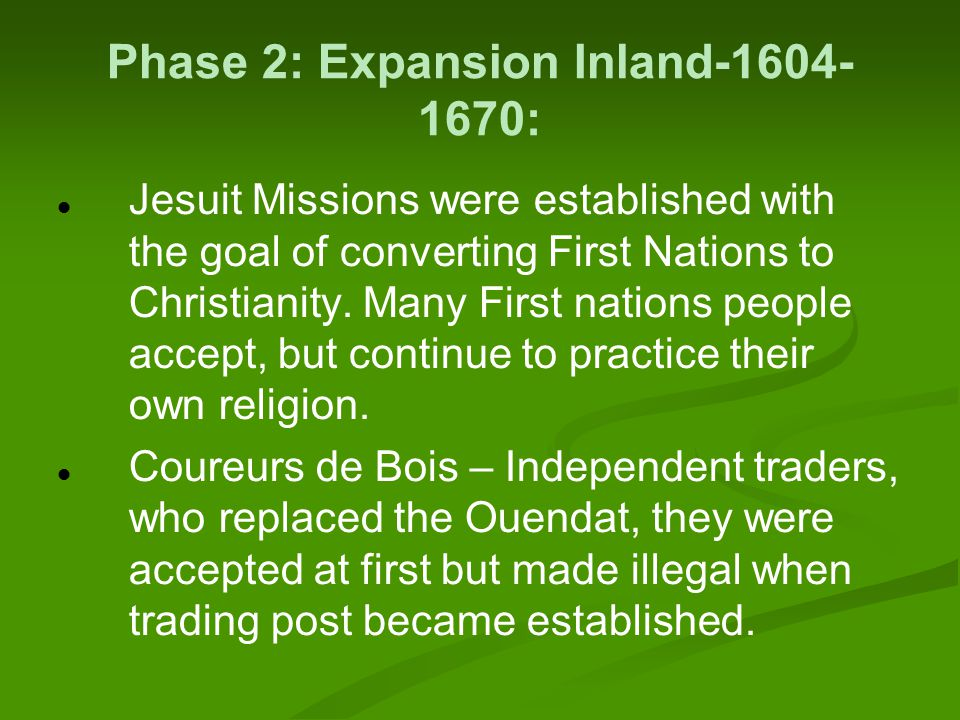 Phase 2: Expansion Inland-1604- 1670: Jesuit Missions were established with the goal of converting First Nations to Christianity.