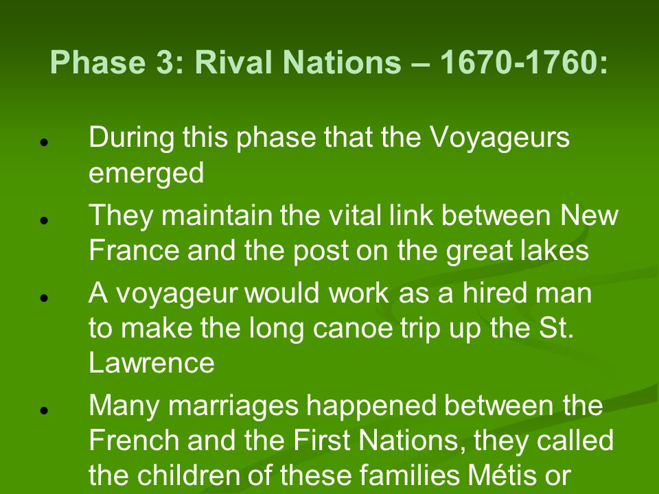 Phase 3: Rival Nations – 1670-1760: During this phase that the Voyageurs emerged They maintain the vital link between New France and the post on the great lakes A voyageur would work as a hired man to make the long canoe trip up the St.