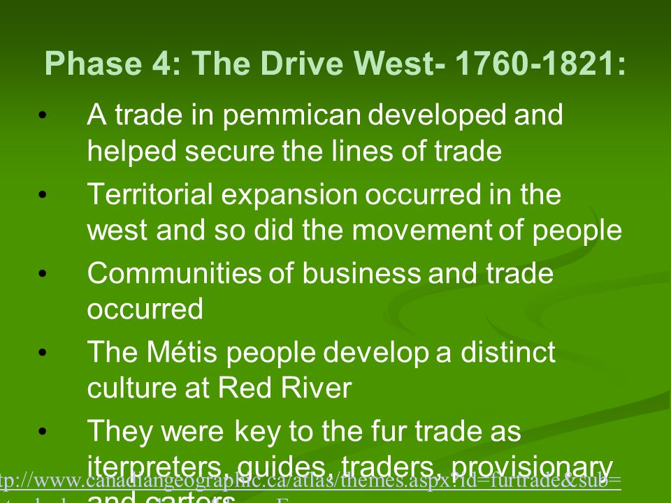 Phase 4: The Drive West- 1760-1821: A trade in pemmican developed and helped secure the lines of trade Territorial expansion occurred in the west and so did the movement of people Communities of business and trade occurred The Métis people develop a distinct culture at Red River They were key to the fur trade as iterpreters, guides, traders, provisionary and carters.