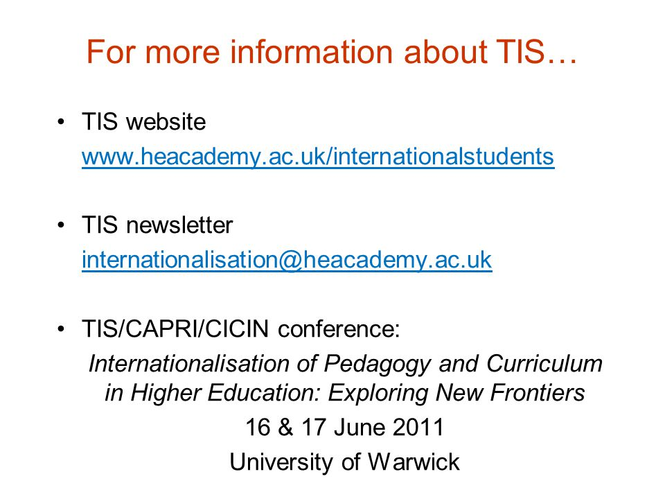 For more information about TIS… TIS website www.heacademy.ac.uk/internationalstudents TIS newsletter internationalisation@heacademy.ac.uk TIS/CAPRI/CI