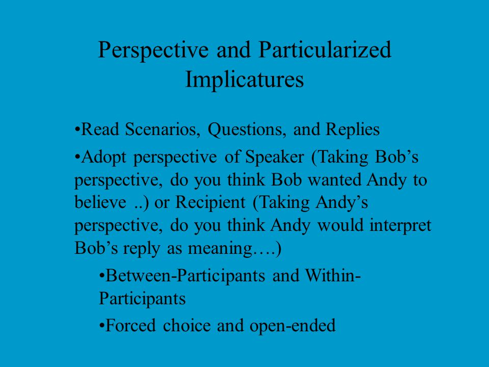 Perspective and Particularized Implicatures Recipient's perspective –Relevance violations as face management Interpret as conveying negative information Speaker's perspective –Other reasons for relevance violations Question not understood Speaker doesn't have opinion Speaker-Hearer divergence in interpretation (Particularized only)