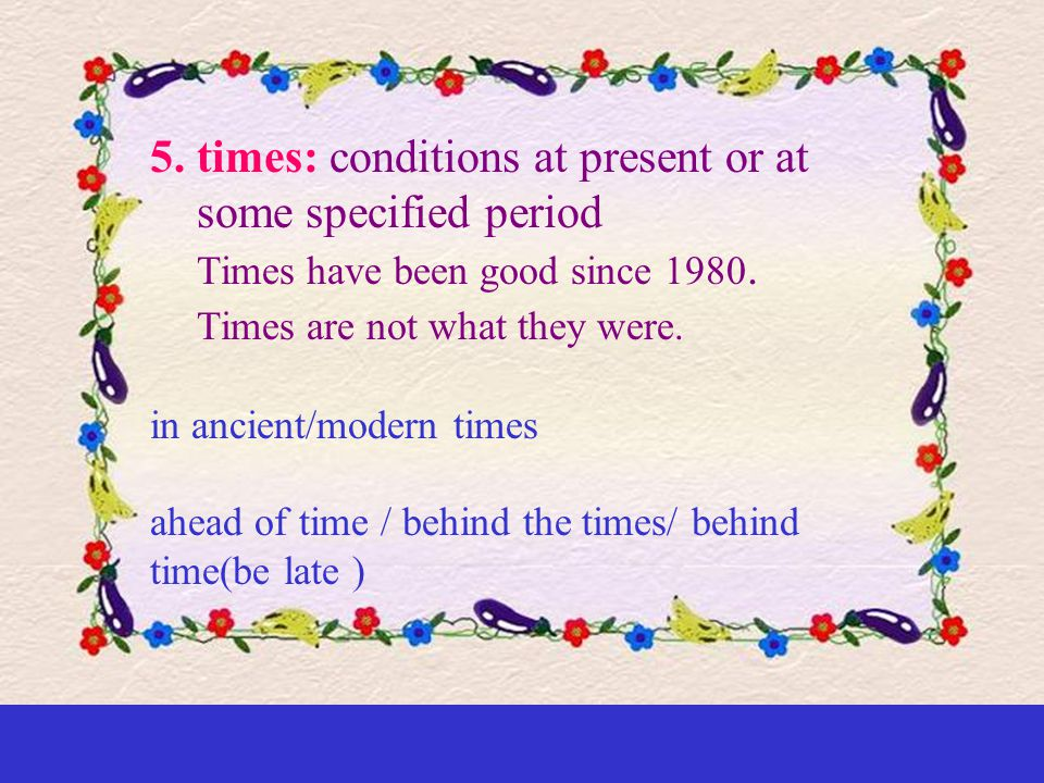 5.times: conditions at present or at some specified period Times have been good since 1980.