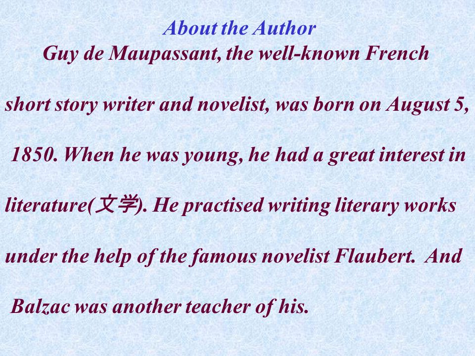 About the Author Guy de Maupassant, the well-known French short story writer and novelist, was born on August 5, 1850.