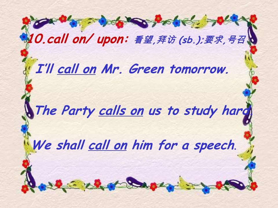10.call on/ upon: 看望, 拜访 (sb.); 要求, 号召 The Party calls on us to study hard.