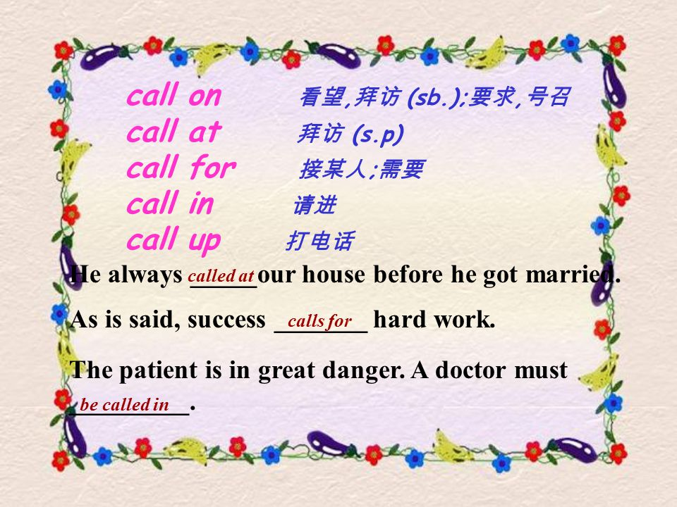 call on 看望, 拜访 (sb.); 要求, 号召 call at 拜访 (s.p) call for 接某人 ; 需要 call in 请进 call up 打电话 He always _____our house before he got married.