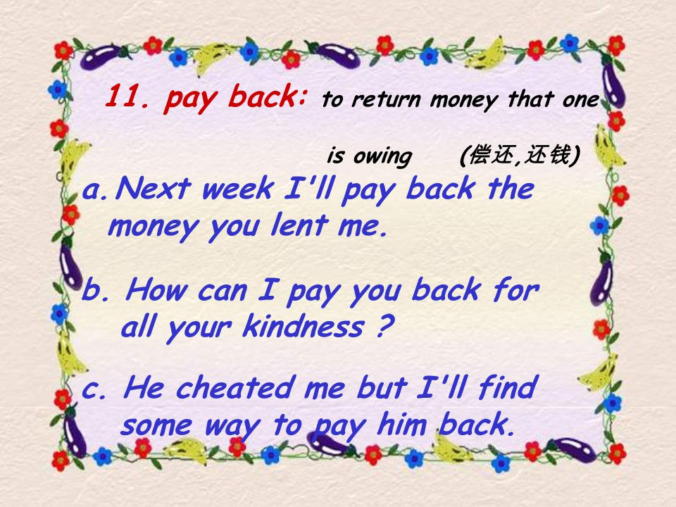 11. pay back: to return money that one is owing ( 偿还, 还钱 ) b.