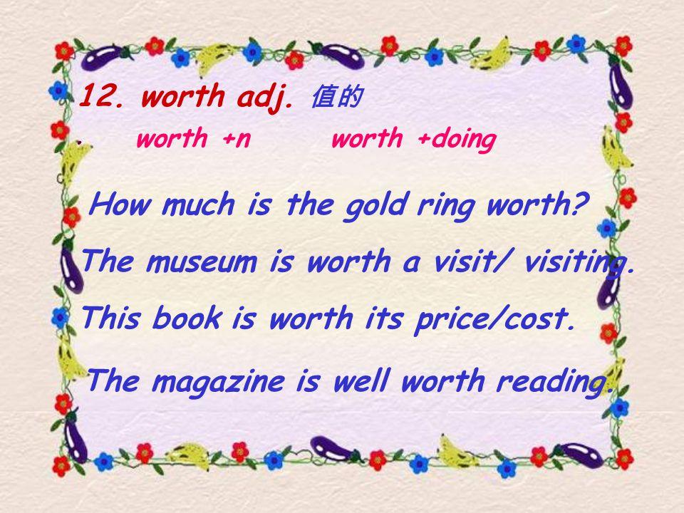 12. worth adj. 值的. worth +n worth +doing The magazine is well worth reading.