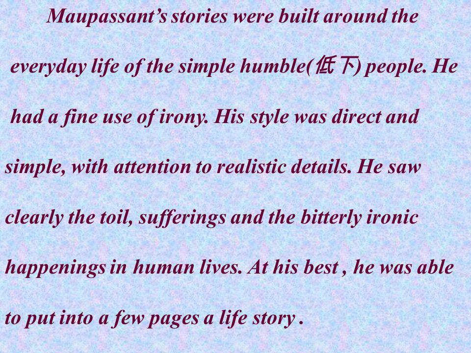 Maupassant's stories were built around the everyday life of the simple humble( 低下 ) people.