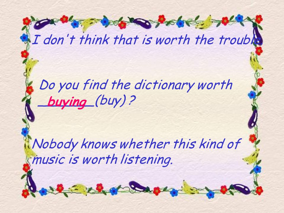 I don t think that is worth the trouble.Do you find the dictionary worth _______(buy) .