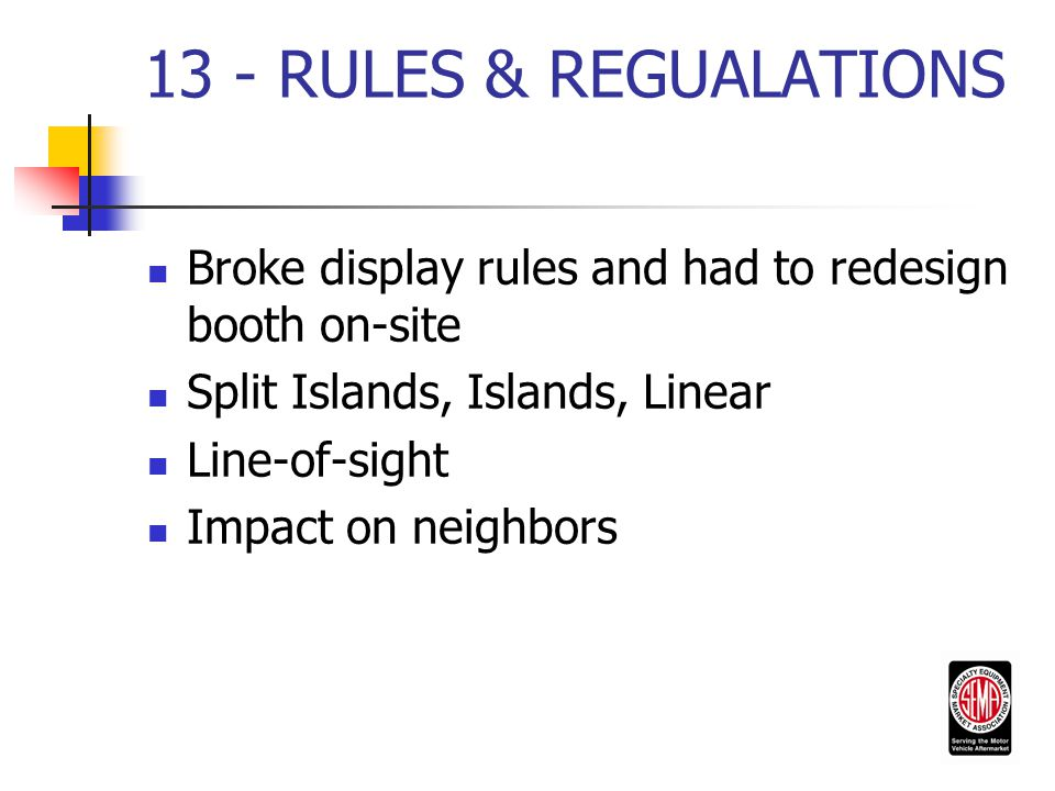 13 - RULES & REGUALATIONS Broke display rules and had to redesign booth on-site Split Islands, Islands, Linear Line-of-sight Impact on neighbors