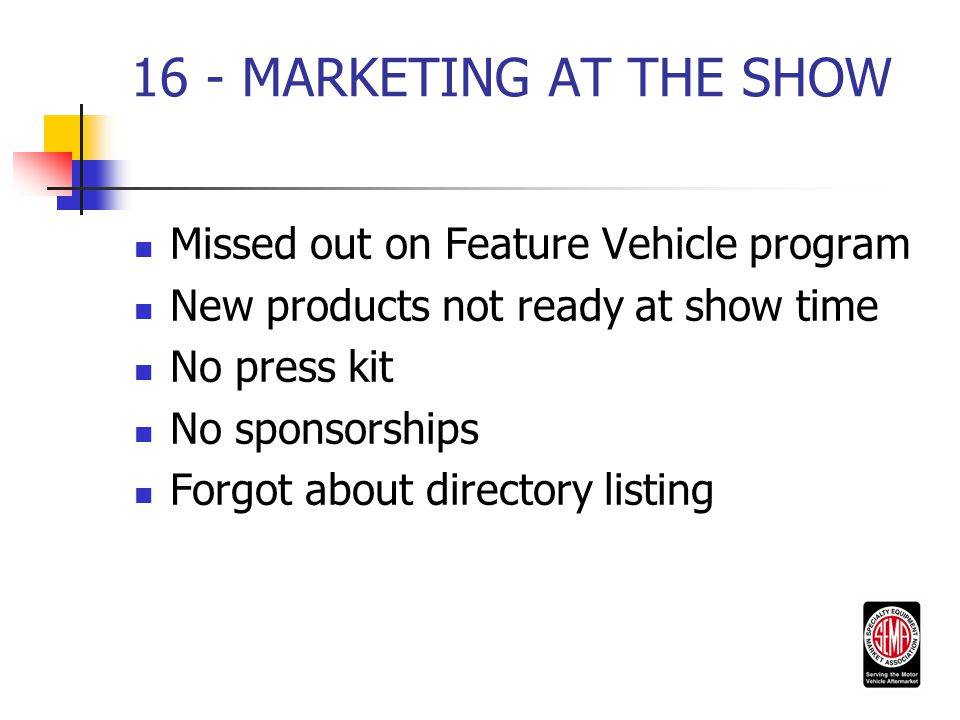 16 - MARKETING AT THE SHOW Missed out on Feature Vehicle program New products not ready at show time No press kit No sponsorships Forgot about directory listing