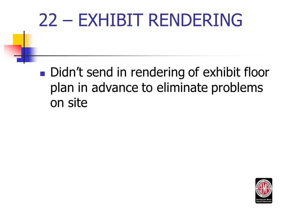 22 – EXHIBIT RENDERING Didn't send in rendering of exhibit floor plan in advance to eliminate problems on site