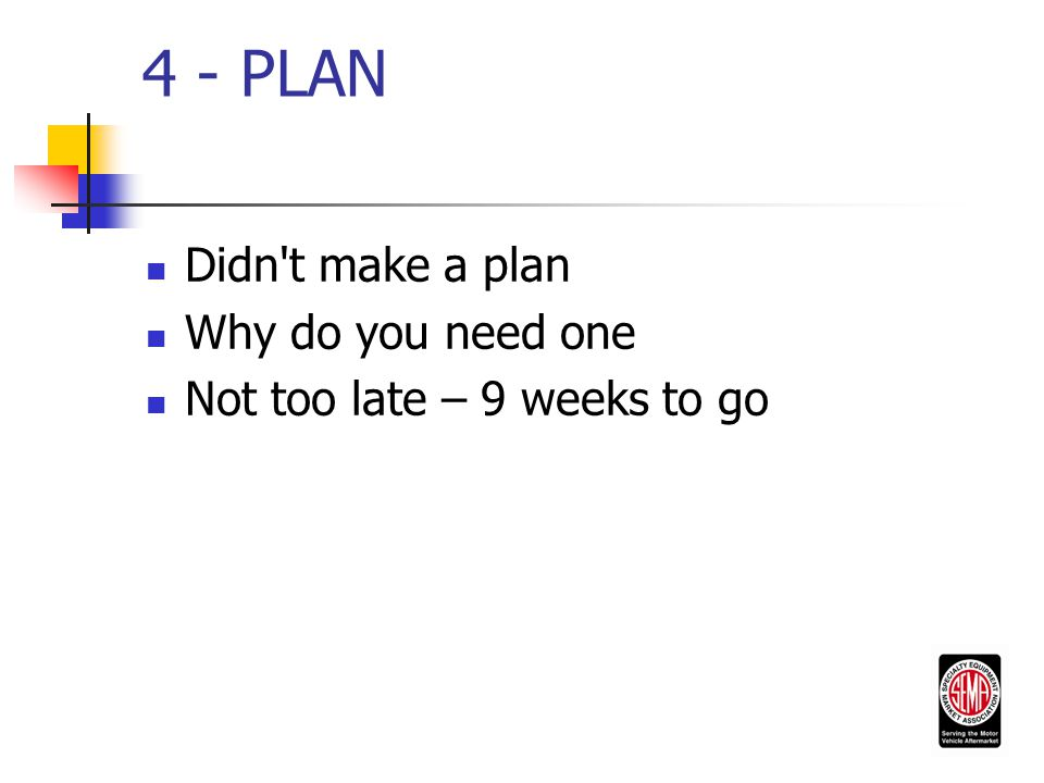 4 - PLAN Didn t make a plan Why do you need one Not too late – 9 weeks to go