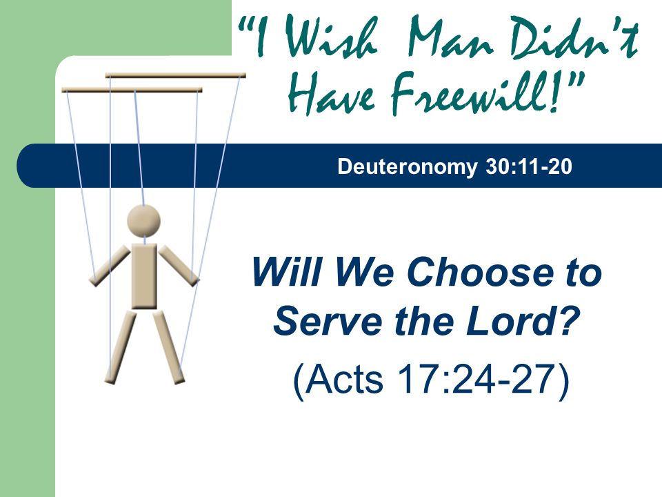 "Will We Choose to Serve the Lord? (Acts 17:24-27) ""I Wish Man Didn't Have Freewill!"" Deuteronomy 30:11-20"