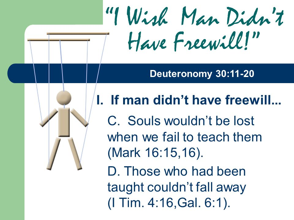 I. If man didn't have freewill... C. Souls wouldn't be lost when we fail to teach them (Mark 16:15,16). D. Those who had been taught couldn't fall awa