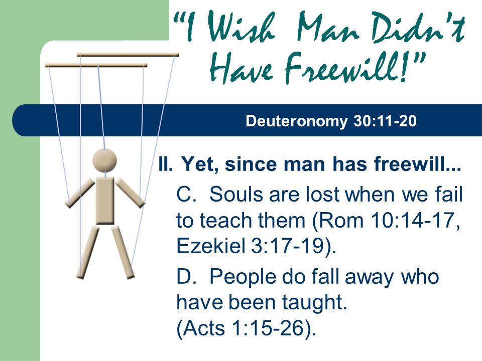 II. Yet, since man has freewill... C. Souls are lost when we fail to teach them (Rom 10:14-17, Ezekiel 3:17-19). D. People do fall away who have been