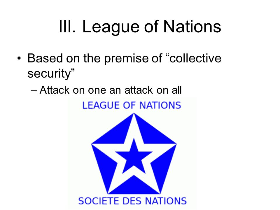 """III. League of Nations Based on the premise of """"collective security"""" –Attack on one an attack on all"""