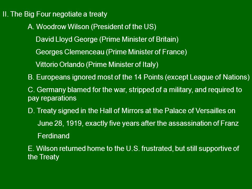 II. The Big Four negotiate a treaty A. Woodrow Wilson (President of the US) David Lloyd George (Prime Minister of Britain) Georges Clemenceau (Prime M