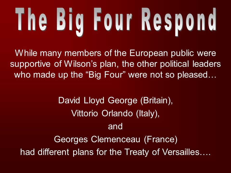 While many members of the European public were supportive of Wilson's plan, the other political leaders who made up the Big Four were not so pleased… David Lloyd George (Britain), Vittorio Orlando (Italy), and Georges Clemenceau (France) had different plans for the Treaty of Versailles….