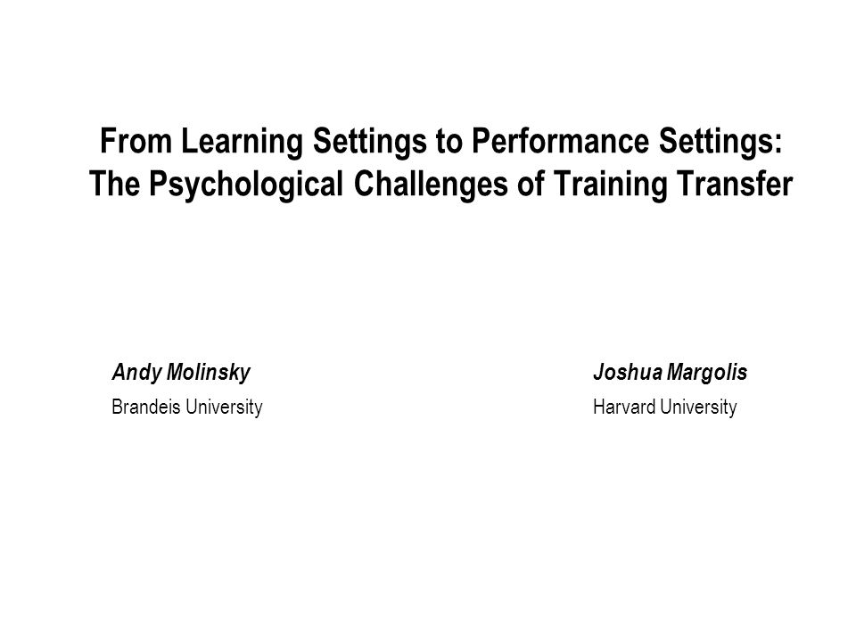 From Learning Settings to Performance Settings: The Psychological Challenges of Training Transfer Andy MolinskyJoshua Margolis Brandeis UniversityHarvard University
