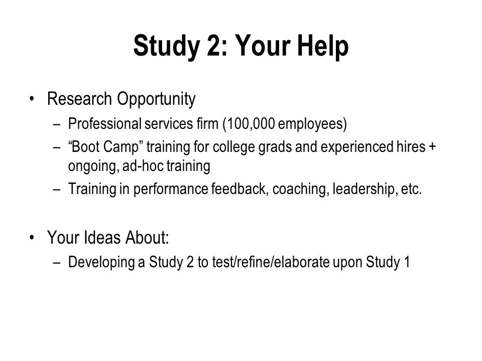 Study 2: Your Help Research Opportunity –Professional services firm (100,000 employees) – Boot Camp training for college grads and experienced hires + ongoing, ad-hoc training –Training in performance feedback, coaching, leadership, etc.