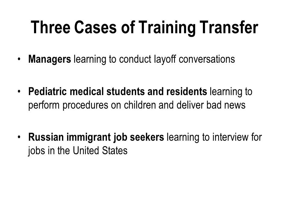 Three Cases of Training Transfer Managers learning to conduct layoff conversations Pediatric medical students and residents learning to perform procedures on children and deliver bad news Russian immigrant job seekers learning to interview for jobs in the United States