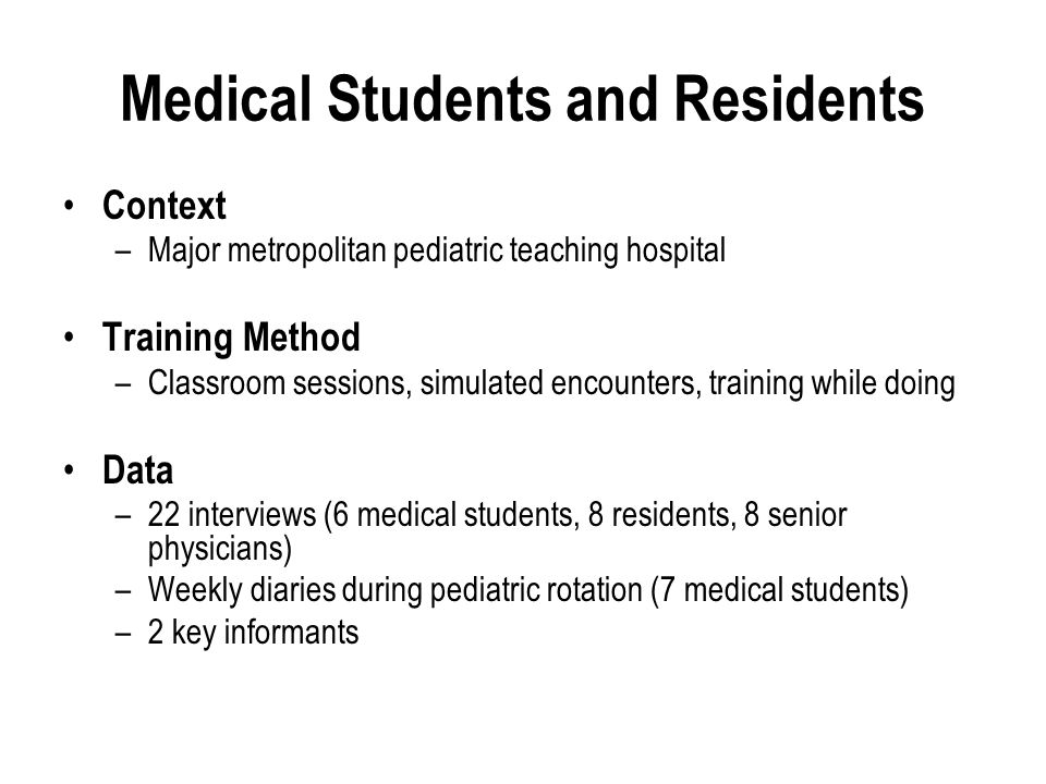 Medical Students and Residents Context –Major metropolitan pediatric teaching hospital Training Method –Classroom sessions, simulated encounters, training while doing Data –22 interviews (6 medical students, 8 residents, 8 senior physicians) –Weekly diaries during pediatric rotation (7 medical students) –2 key informants