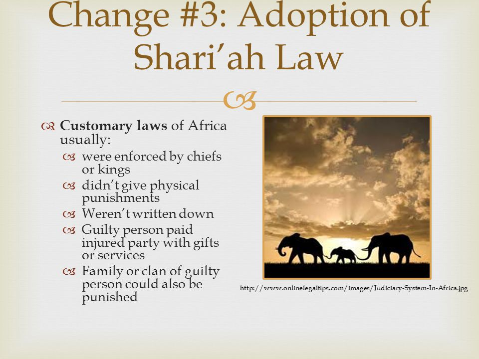  Change #3: Adoption of Shari'ah Law  Customary laws of Africa usually:  were enforced by chiefs or kings  didn't give physical punishments  Were