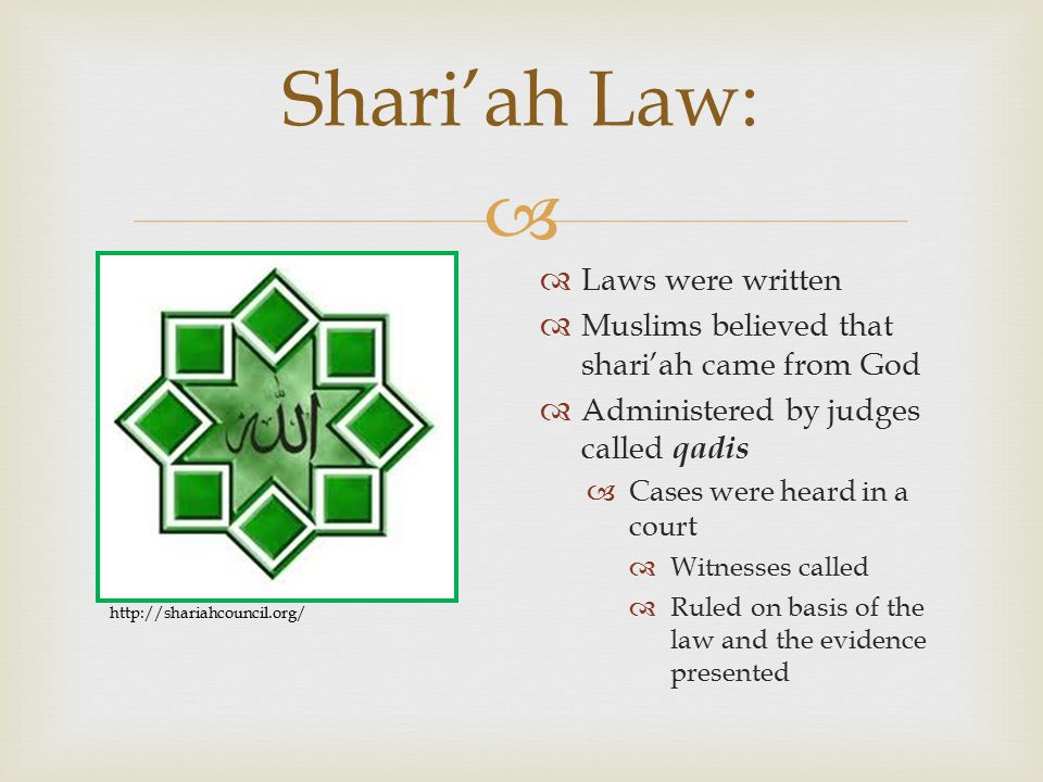  Shari'ah Law:  Laws were written  Muslims believed that shari'ah came from God  Administered by judges called qadis  Cases were heard in a court