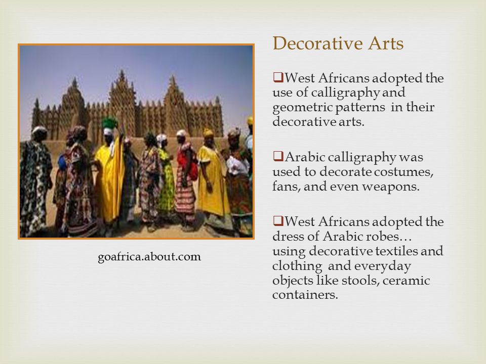  West Africans adopted the use of calligraphy and geometric patterns in their decorative arts.  Arabic calligraphy was used to decorate costumes, fa